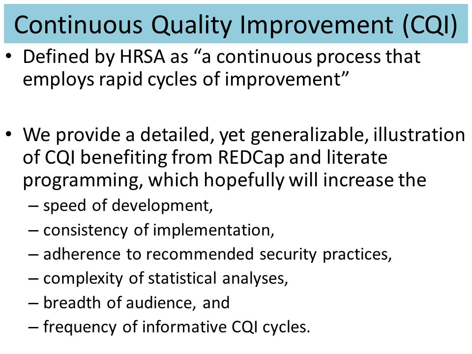 Continuous Quality Improvement (CQI) Defined by HRSA as a continuous process that employs rapid cycles of improvement We provide a detailed, yet generalizable, illustration of CQI benefiting from REDCap and literate programming, which hopefully will increase the – speed of development, – consistency of implementation, – adherence to recommended security practices, – complexity of statistical analyses, – breadth of audience, and – frequency of informative CQI cycles.