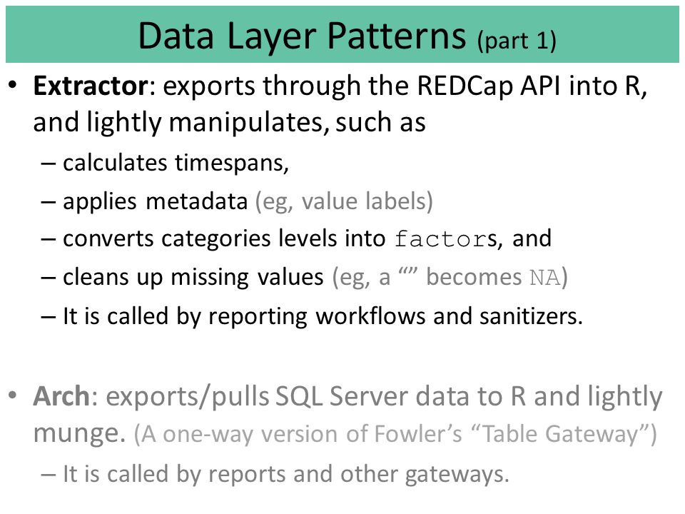 Data Layer Patterns (part 1) Extractor: exports through the REDCap API into R, and lightly manipulates, such as – calculates timespans, – applies metadata (eg, value labels) – converts categories levels into factor s, and – cleans up missing values (eg, a becomes NA ) – It is called by reporting workflows and sanitizers.