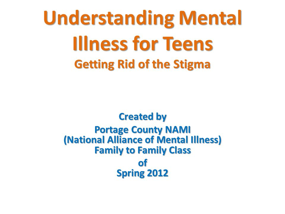 Understanding Mental Illness for Teens Getting Rid of the Stigma Created by Portage County NAMI (National Alliance of Mental Illness) Family to Family Class of Spring 2012