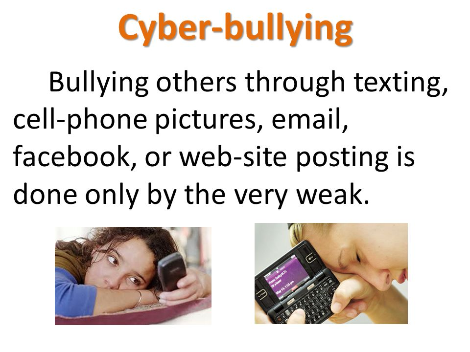 Cyber-bullying Bullying others through texting, cell-phone pictures, email, facebook, or web-site posting is done only by the very weak.
