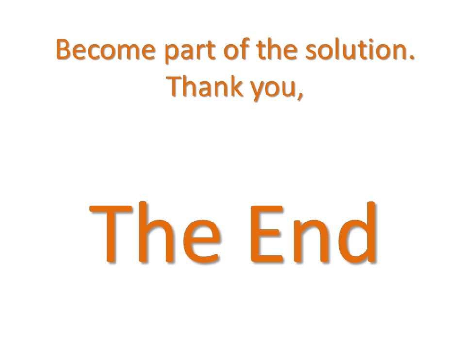 Become part of the solution. Thank you, The End