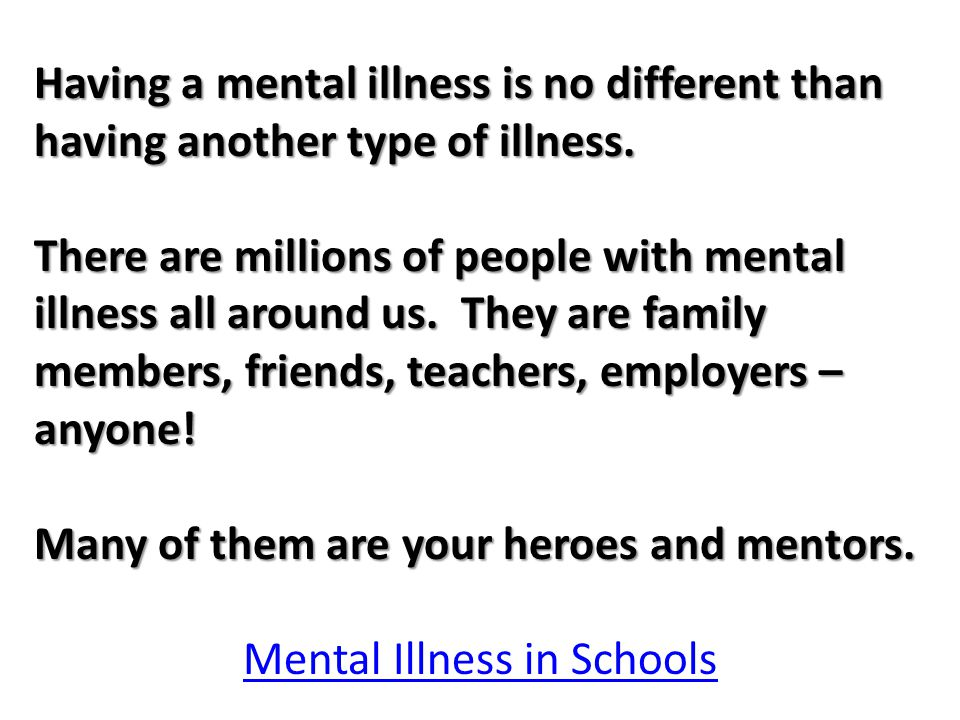 Having a mental illness is no different than having another type of illness.