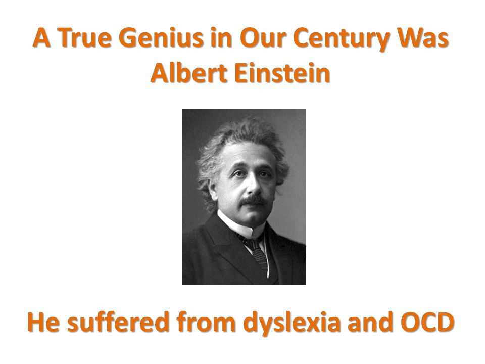 A True Genius in Our Century Was Albert Einstein He suffered from dyslexia and OCD