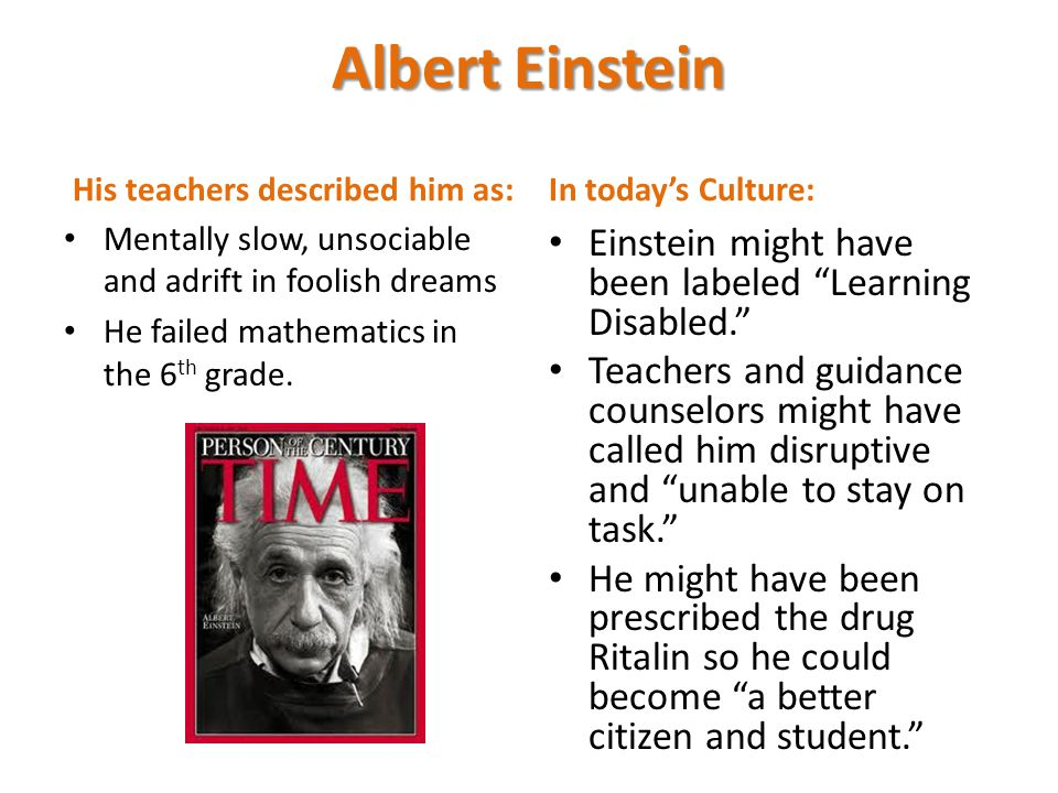 Albert Einstein His teachers described him as: Mentally slow, unsociable and adrift in foolish dreams He failed mathematics in the 6 th grade.