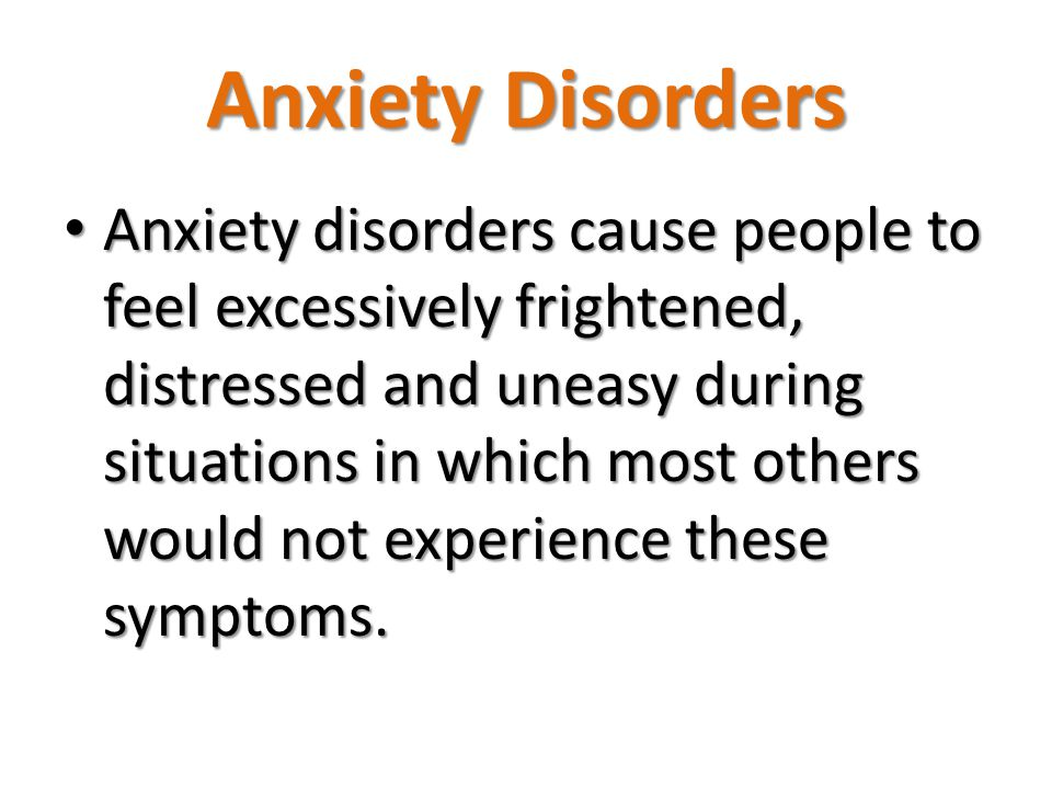 Anxiety disorders cause people to feel excessively frightened, distressed and uneasy during situations in which most others would not experience these symptoms.