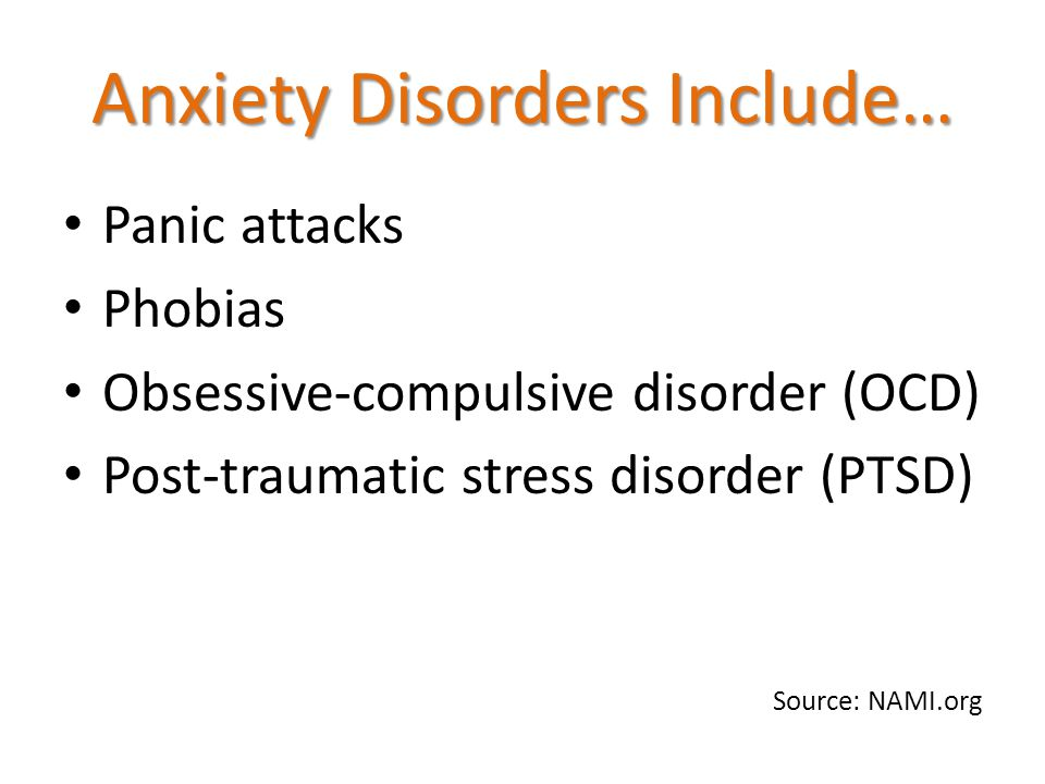 Anxiety Disorders Include… Panic attacks Phobias Obsessive-compulsive disorder (OCD) Post-traumatic stress disorder (PTSD) Source: NAMI.org