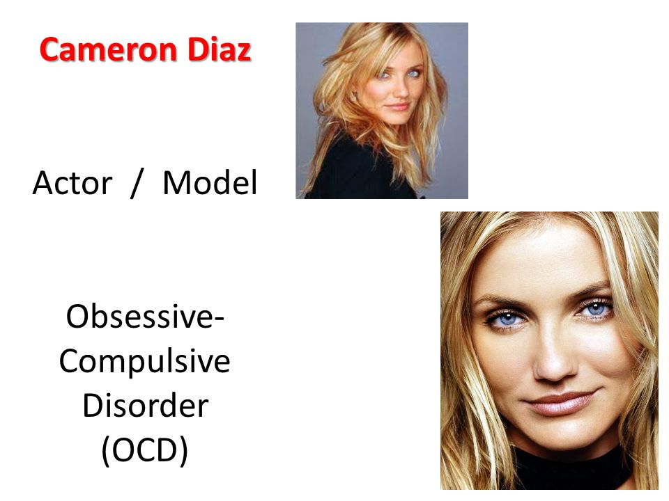 Cameron Diaz Actor / Model Obsessive- Compulsive Disorder (OCD)