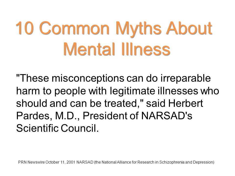 10 Common Myths About Mental Illness These misconceptions can do irreparable harm to people with legitimate illnesses who should and can be treated, said Herbert Pardes, M.D., President of NARSAD s Scientific Council.
