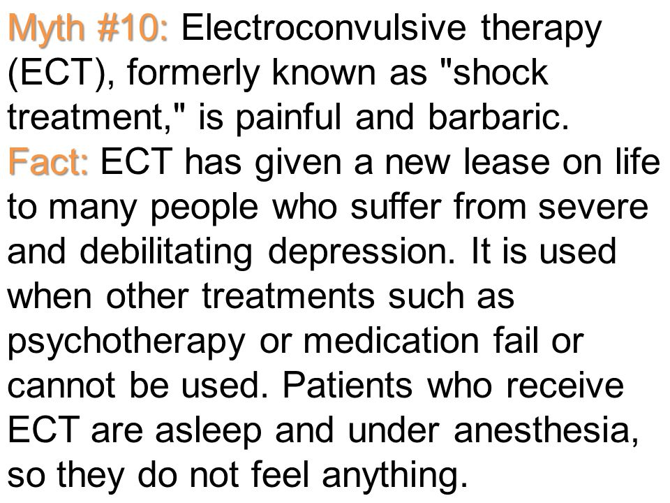 Myth #10: Fact: Myth #10: Electroconvulsive therapy (ECT), formerly known as shock treatment, is painful and barbaric.