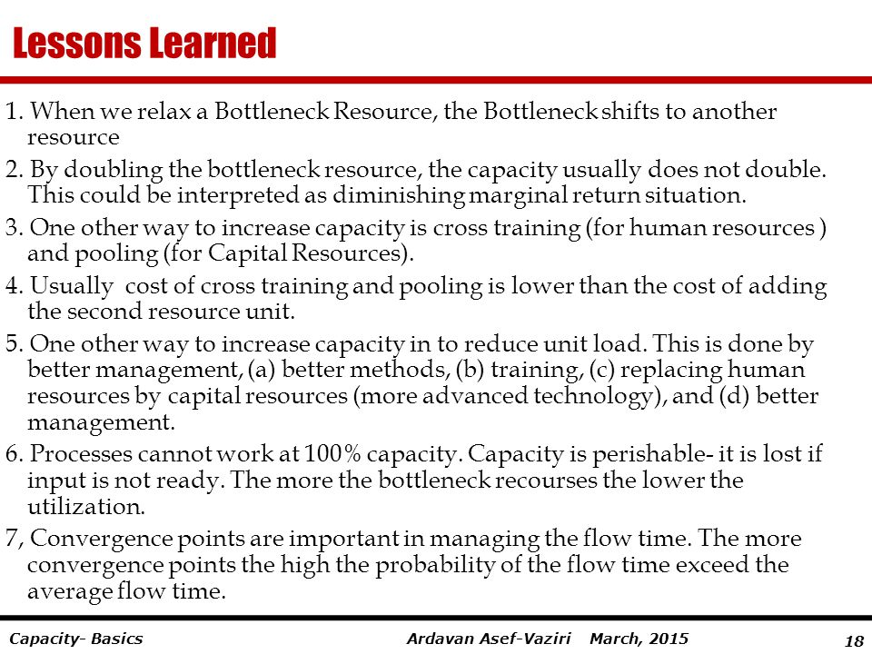 18 Ardavan Asef-Vaziri March, 2015Capacity- Basics Lessons Learned 1. When we relax a Bottleneck Resource, the Bottleneck shifts to another resource 2