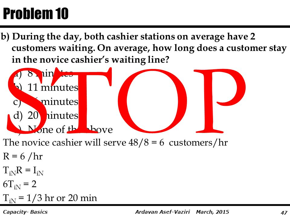 47 Ardavan Asef-Vaziri March, 2015Capacity- Basics b) During the day, both cashier stations on average have 2 customers waiting. On average, how long