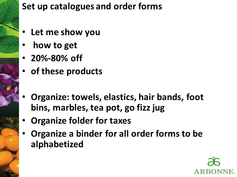 Set up catalogues and order forms Let me show you how to get 20%-80% off of these products Organize: towels, elastics, hair bands, foot bins, marbles,