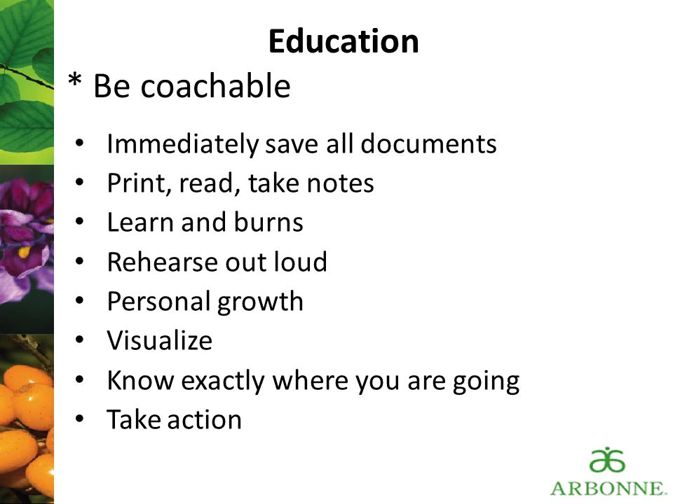 Education * Be coachable Immediately save all documents Print, read, take notes Learn and burns Rehearse out loud Personal growth Visualize Know exact