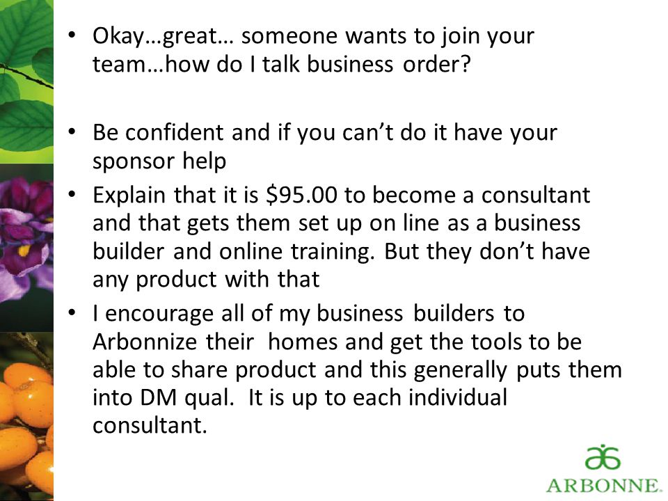 Okay…great… someone wants to join your team…how do I talk business order? Be confident and if you can't do it have your sponsor help Explain that it i