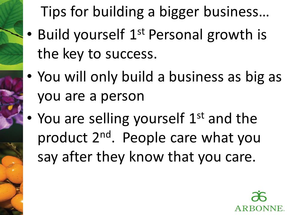 Tips for building a bigger business… Build yourself 1 st Personal growth is the key to success. You will only build a business as big as you are a per