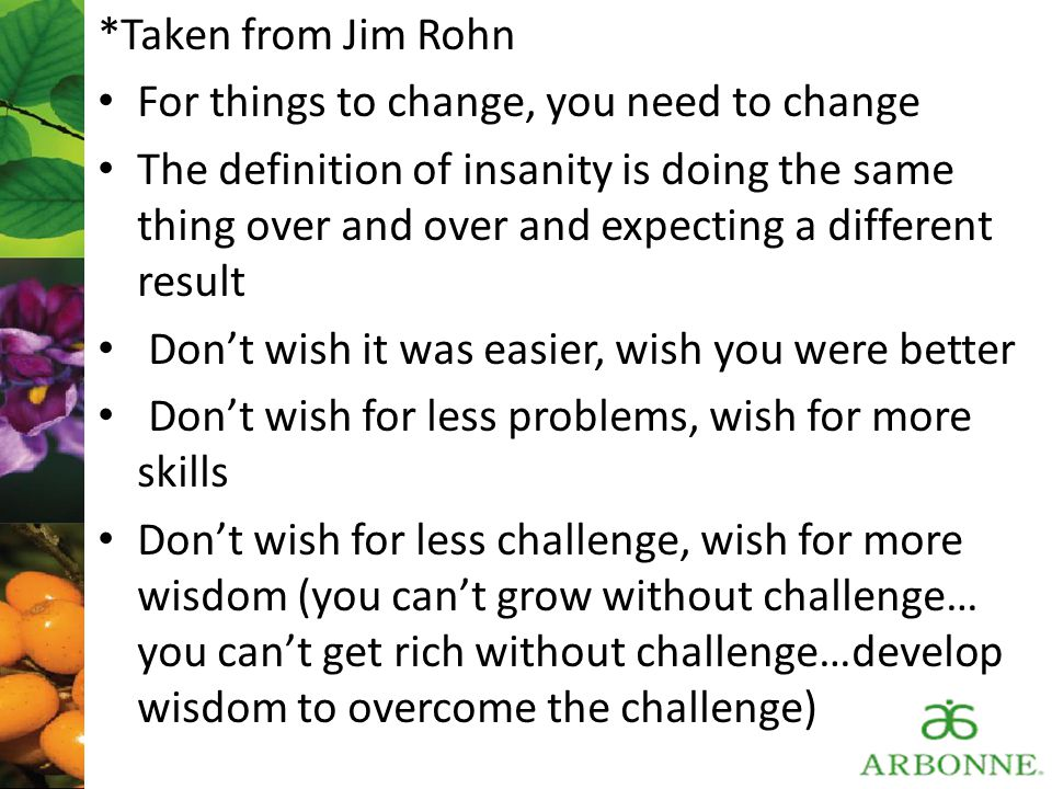 *Taken from Jim Rohn For things to change, you need to change The definition of insanity is doing the same thing over and over and expecting a differe