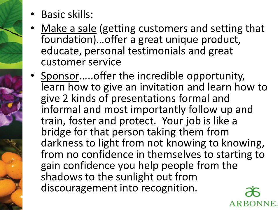 Basic skills: Make a sale (getting customers and setting that foundation)…offer a great unique product, educate, personal testimonials and great custo