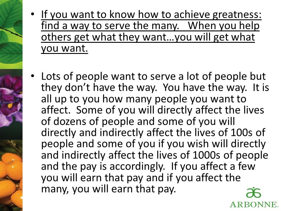 If you want to know how to achieve greatness: find a way to serve the many. When you help others get what they want…you will get what you want. Lots o