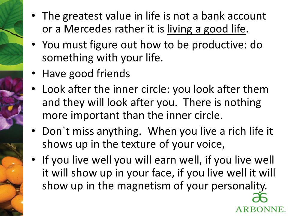 The greatest value in life is not a bank account or a Mercedes rather it is living a good life. You must figure out how to be productive: do something