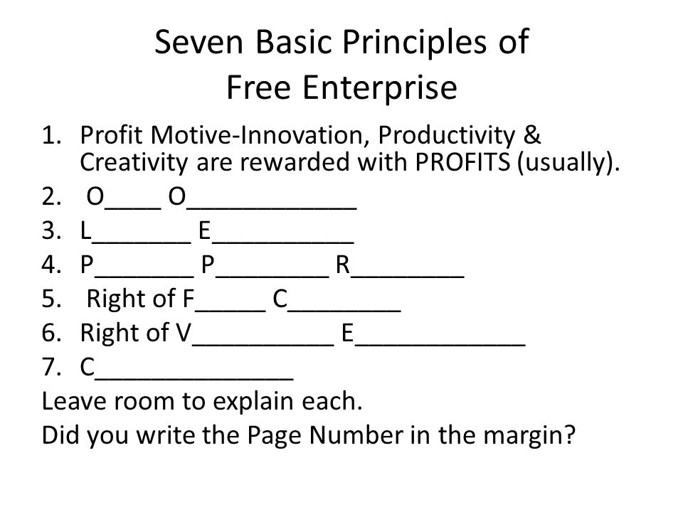 Seven Basic Principles of Free Enterprise 1.Profit Motive-Innovation, Productivity & Creativity are rewarded with PROFITS (usually). 2. O____ O_______