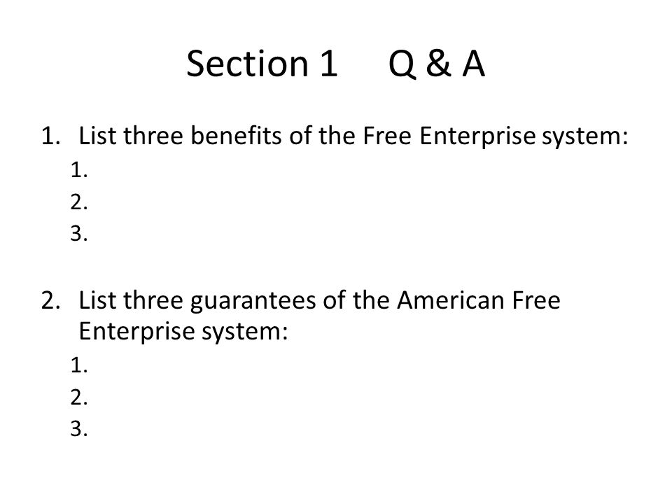 Section 1 Q & A 1.List three benefits of the Free Enterprise system: 1. 2. 3. 2.List three guarantees of the American Free Enterprise system: 1. 2. 3.