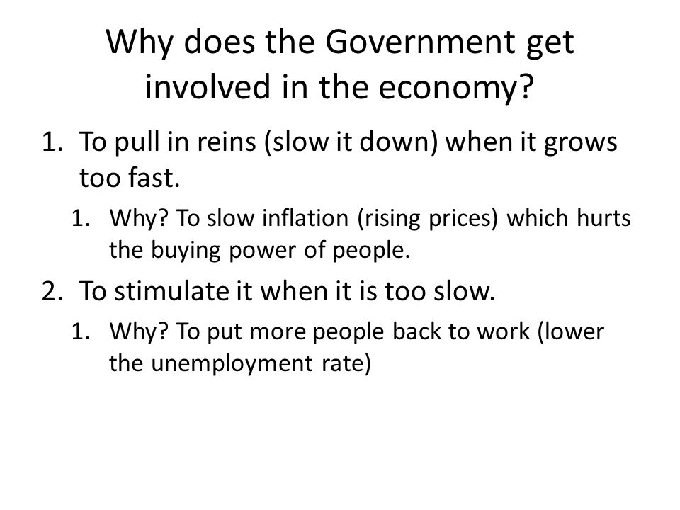 Why does the Government get involved in the economy? 1.To pull in reins (slow it down) when it grows too fast. 1.Why? To slow inflation (rising prices
