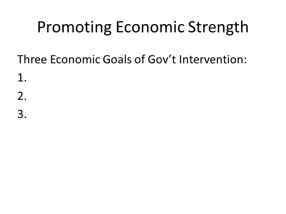 Promoting Economic Strength Three Economic Goals of Gov't Intervention: 1. 2. 3.