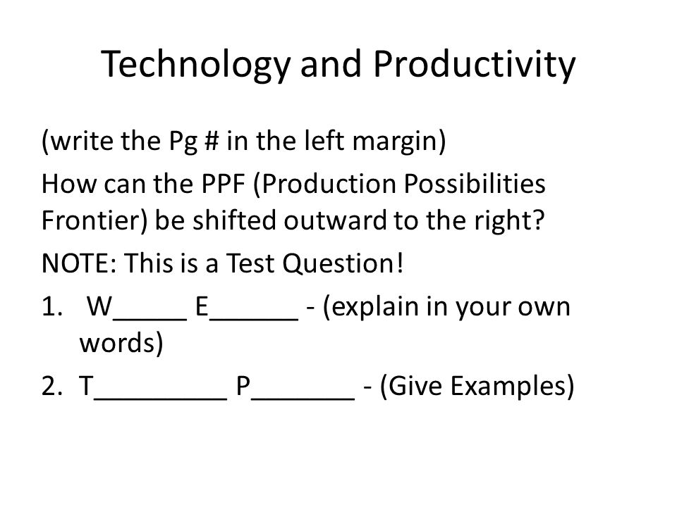 Technology and Productivity (write the Pg # in the left margin) How can the PPF (Production Possibilities Frontier) be shifted outward to the right? N