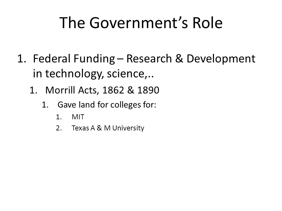 The Government's Role 1.Federal Funding – Research & Development in technology, science,.. 1.Morrill Acts, 1862 & 1890 1.Gave land for colleges for: 1