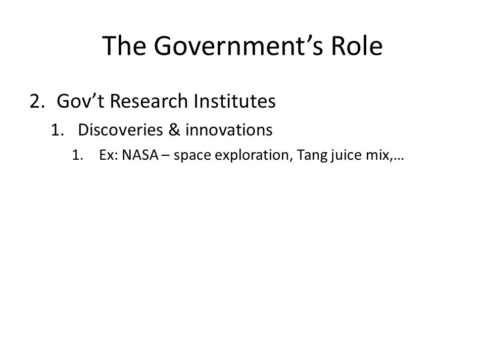 The Government's Role 2.Gov't Research Institutes 1.Discoveries & innovations 1.Ex: NASA – space exploration, Tang juice mix,…