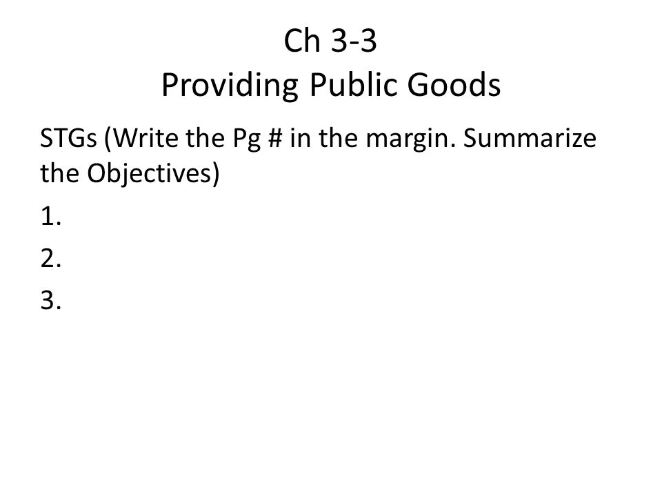Ch 3-3 Providing Public Goods STGs (Write the Pg # in the margin. Summarize the Objectives) 1. 2. 3.