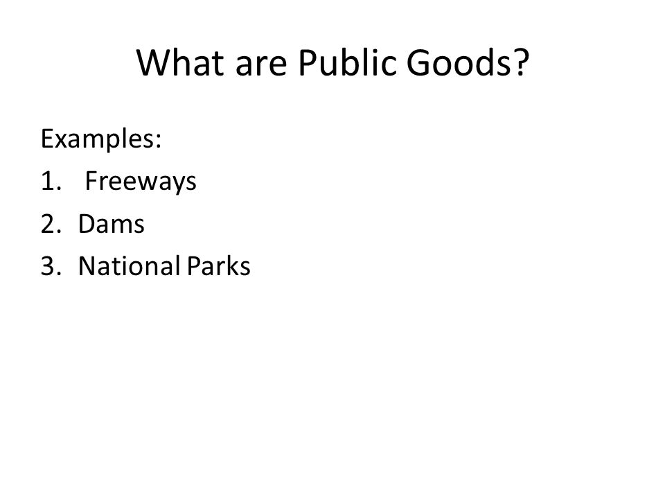 What are Public Goods? Examples: 1. Freeways 2.Dams 3.National Parks