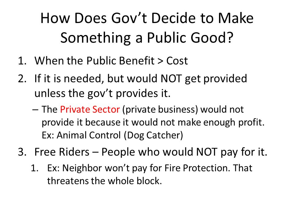 How Does Gov't Decide to Make Something a Public Good? 1.When the Public Benefit > Cost 2.If it is needed, but would NOT get provided unless the gov't