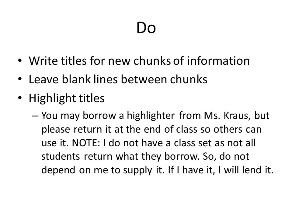 Do Write titles for new chunks of information Leave blank lines between chunks Highlight titles – You may borrow a highlighter from Ms. Kraus, but ple
