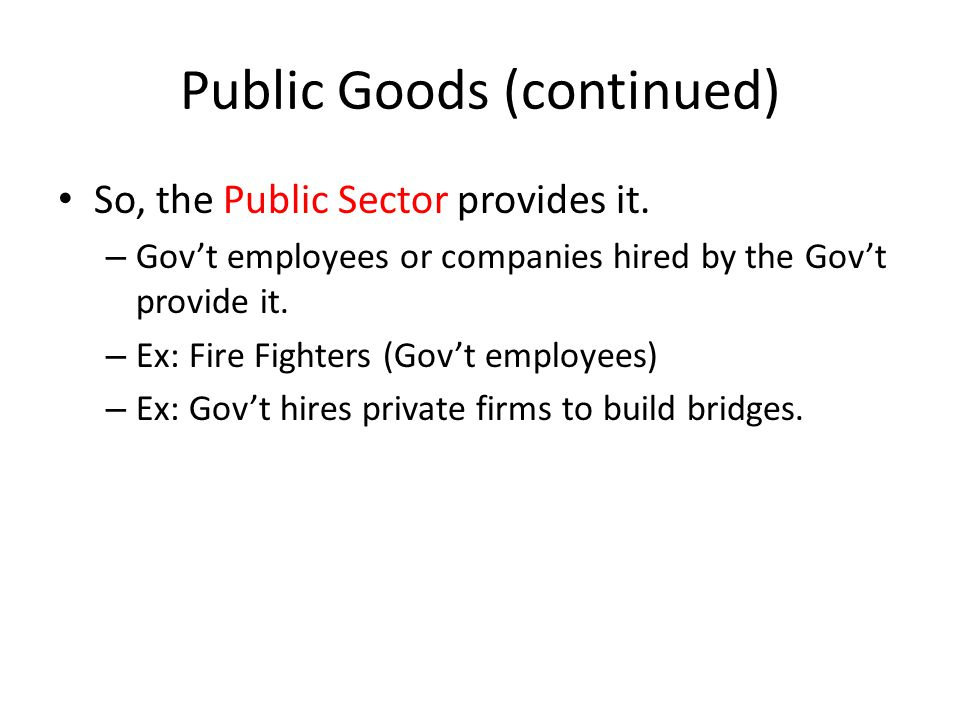 Public Goods (continued) So, the Public Sector provides it. – Gov't employees or companies hired by the Gov't provide it. – Ex: Fire Fighters (Gov't e