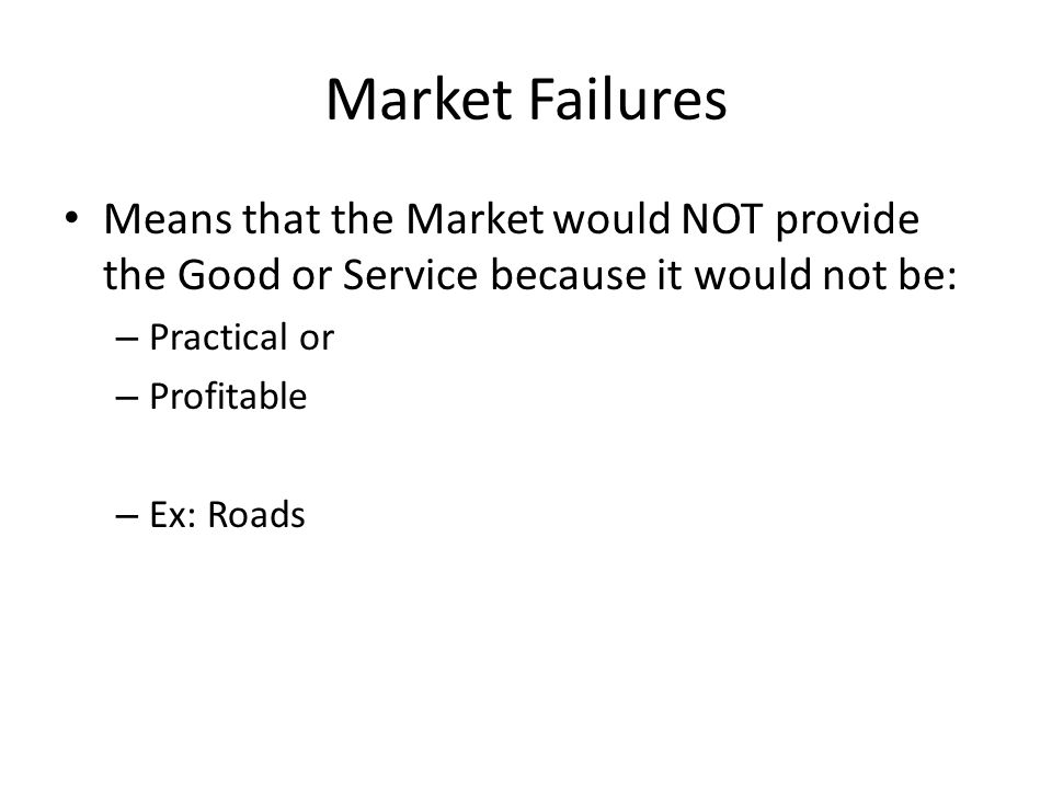 Market Failures Means that the Market would NOT provide the Good or Service because it would not be: – Practical or – Profitable – Ex: Roads