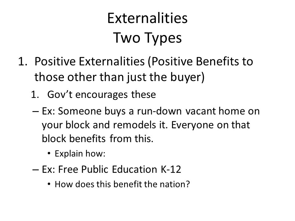 Externalities Two Types 1.Positive Externalities (Positive Benefits to those other than just the buyer) 1.Gov't encourages these – Ex: Someone buys a