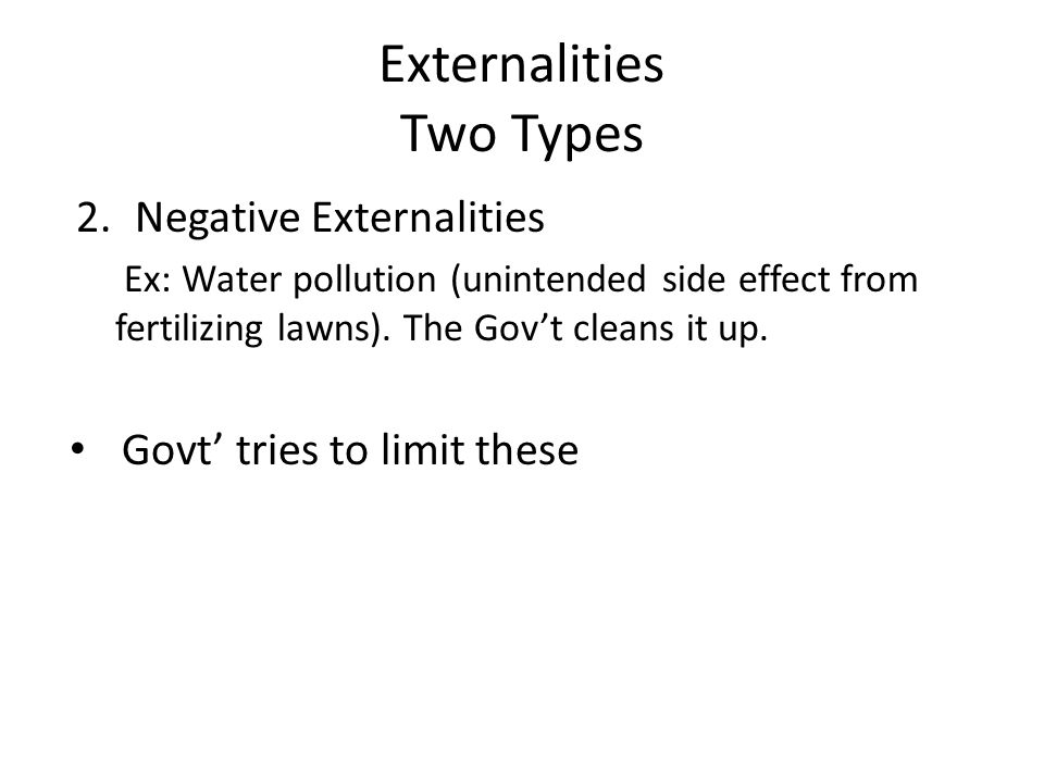 Externalities Two Types 2.Negative Externalities Ex: Water pollution (unintended side effect from fertilizing lawns). The Gov't cleans it up. Govt' tr