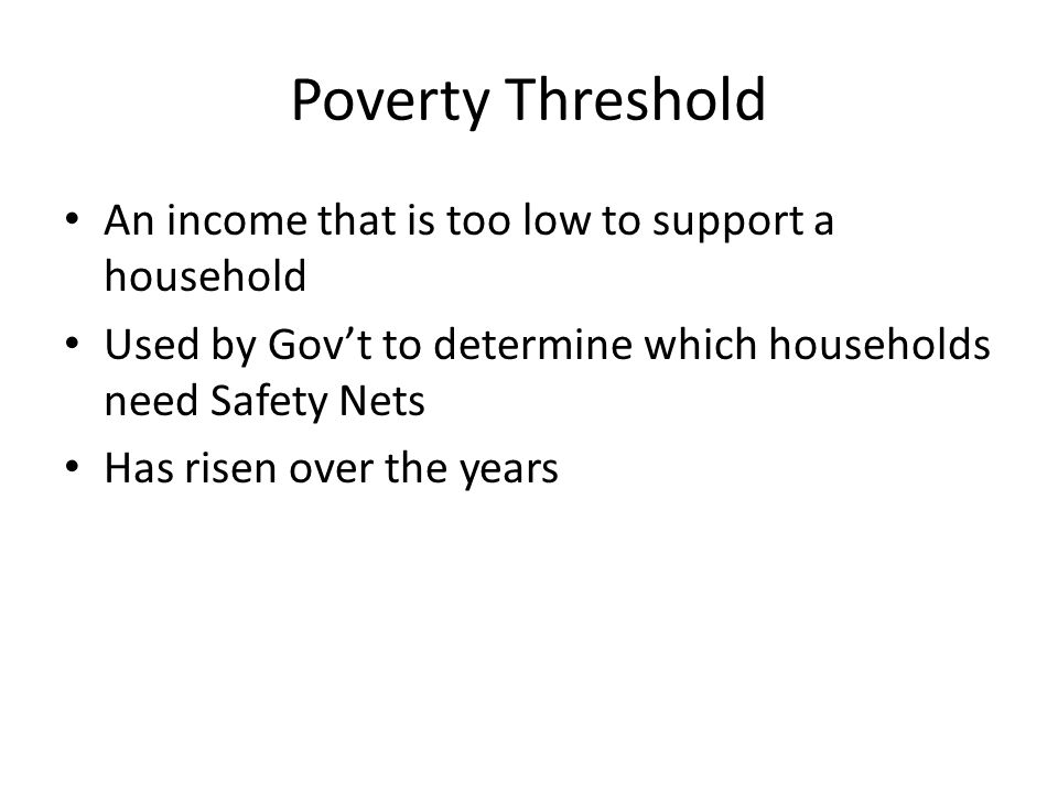 Poverty Threshold An income that is too low to support a household Used by Gov't to determine which households need Safety Nets Has risen over the yea
