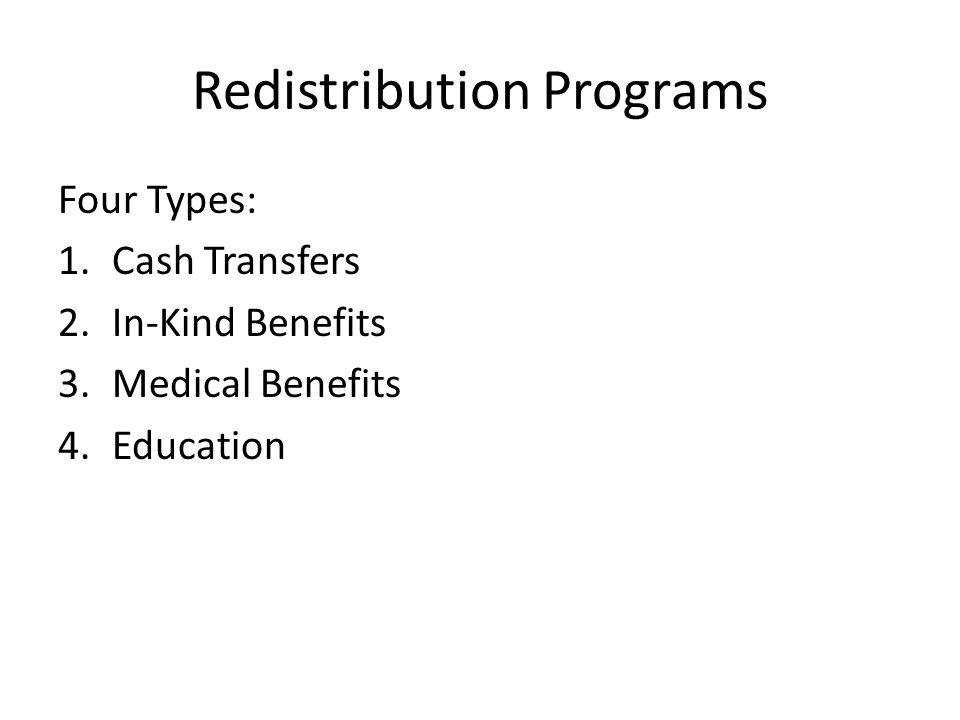 Redistribution Programs Four Types: 1.Cash Transfers 2.In-Kind Benefits 3.Medical Benefits 4.Education