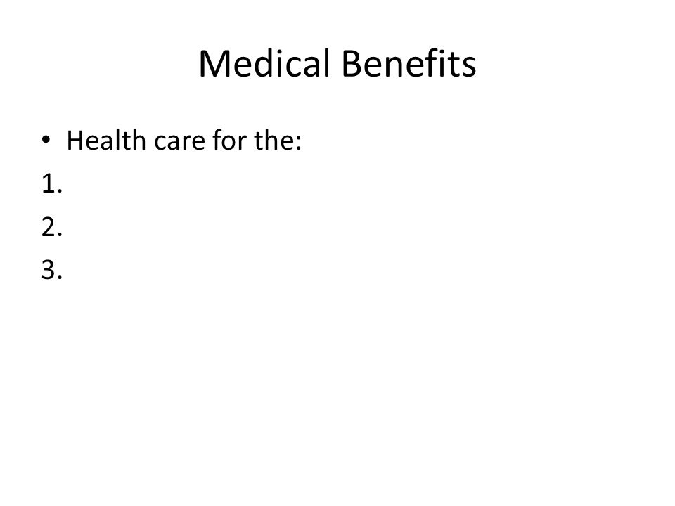Medical Benefits Health care for the: 1. 2. 3.