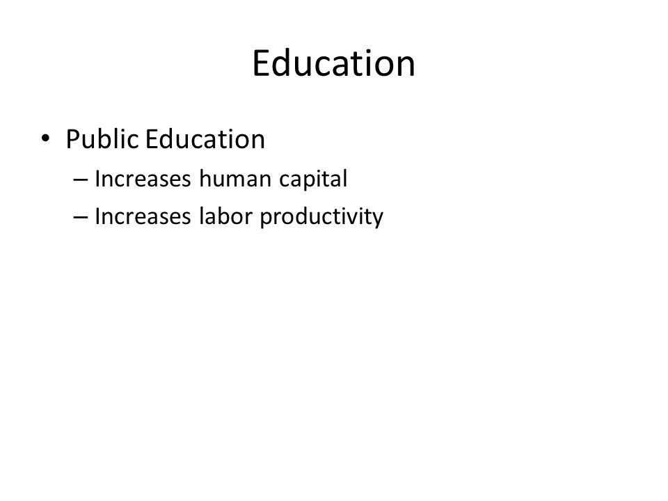 Education Public Education – Increases human capital – Increases labor productivity