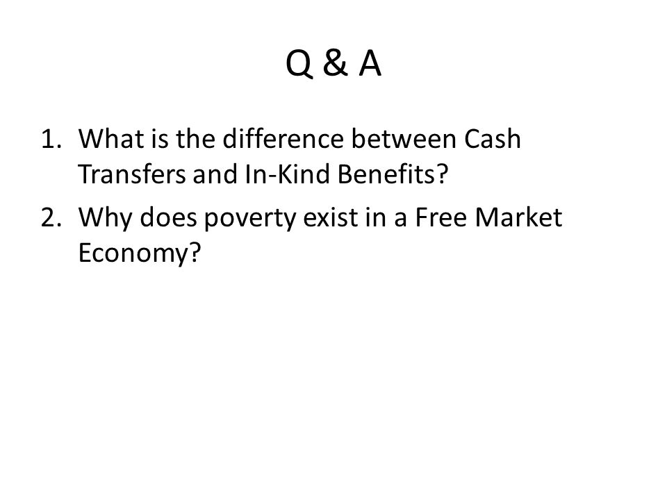 Q & A 1.What is the difference between Cash Transfers and In-Kind Benefits? 2.Why does poverty exist in a Free Market Economy?