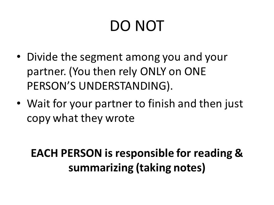 DO NOT Divide the segment among you and your partner. (You then rely ONLY on ONE PERSON'S UNDERSTANDING). Wait for your partner to finish and then jus