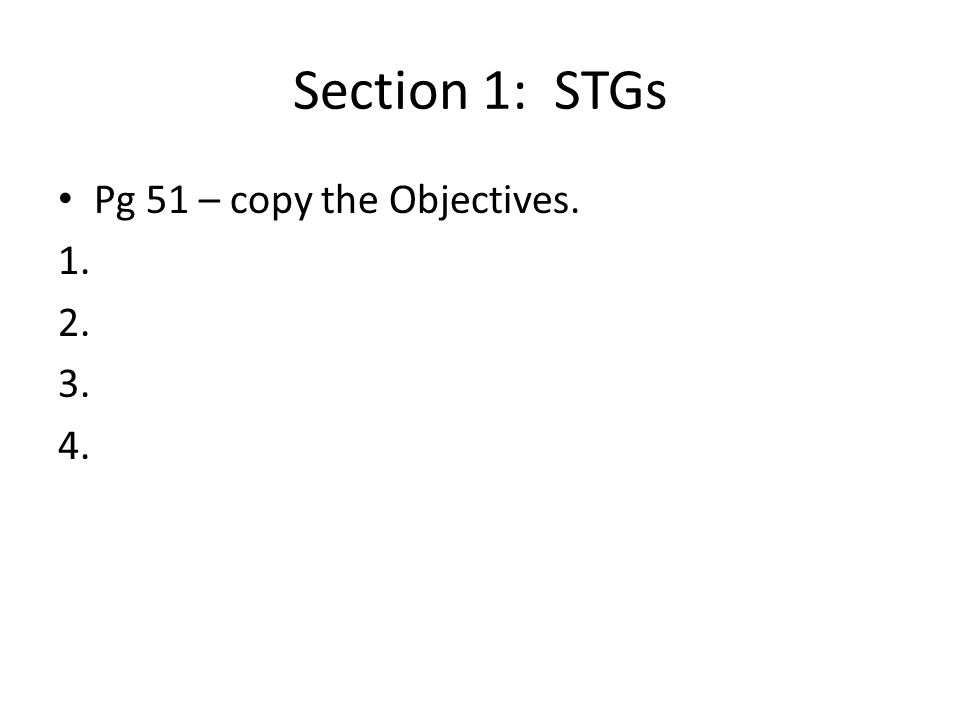 Section 1: STGs Pg 51 – copy the Objectives. 1. 2. 3. 4.