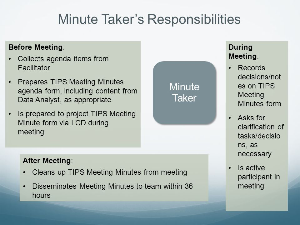 Minute Taker's Responsibilities Minute Taker Before Meeting: Collects agenda items from Facilitator Prepares TIPS Meeting Minutes agenda form, including content from Data Analyst, as appropriate Is prepared to project TIPS Meeting Minute form via LCD during meeting During Meeting: Records decisions/not es on TIPS Meeting Minutes form Asks for clarification of tasks/decisio ns, as necessary Is active participant in meeting After Meeting: Cleans up TIPS Meeting Minutes from meeting Disseminates Meeting Minutes to team within 36 hours