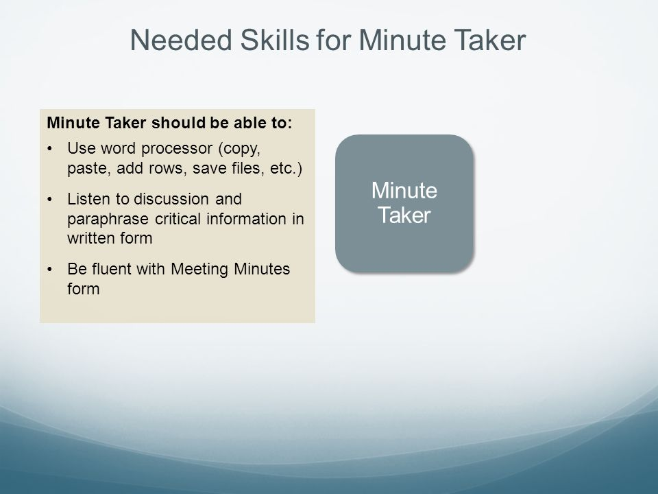 Needed Skills for Minute Taker Minute Taker Minute Taker should be able to: Use word processor (copy, paste, add rows, save files, etc.) Listen to discussion and paraphrase critical information in written form Be fluent with Meeting Minutes form
