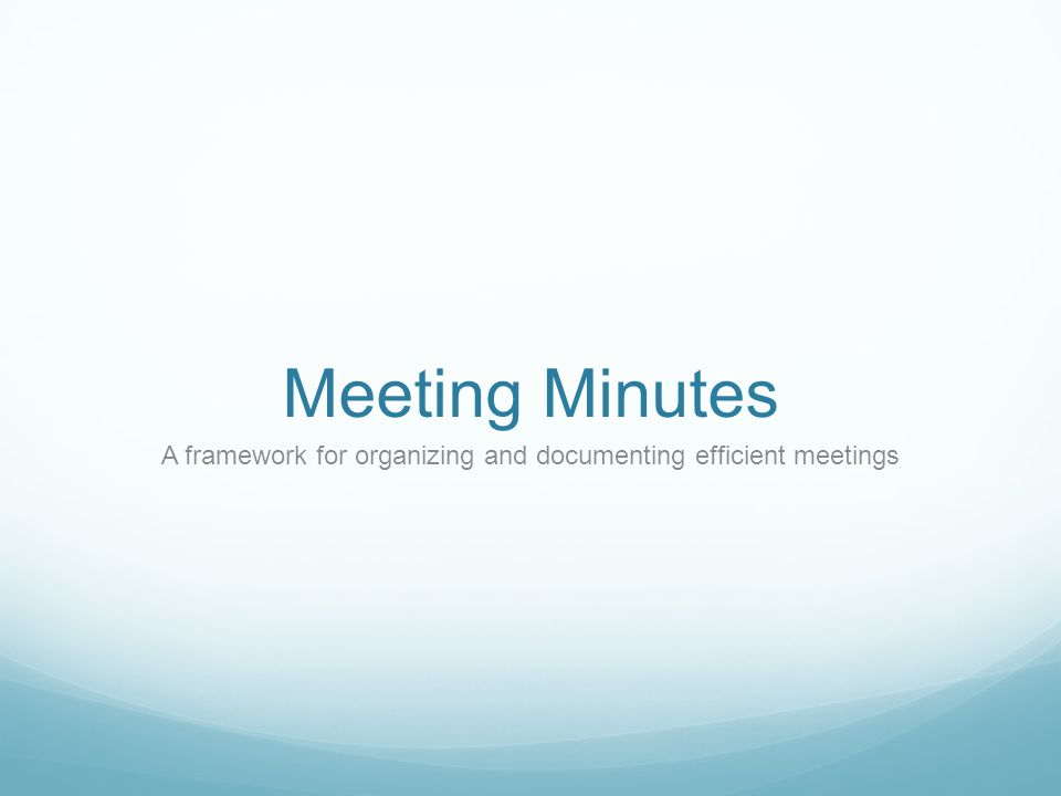 Meeting Minutes A framework for organizing and documenting efficient meetings
