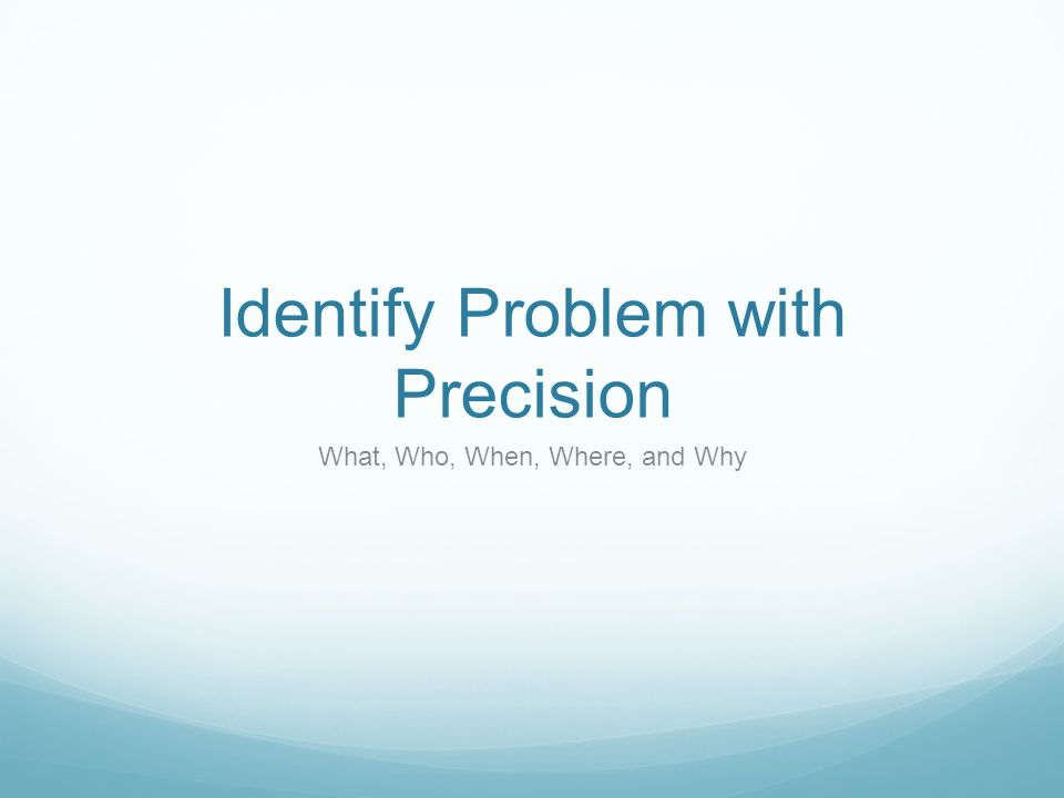 Identify Problem with Precision What, Who, When, Where, and Why