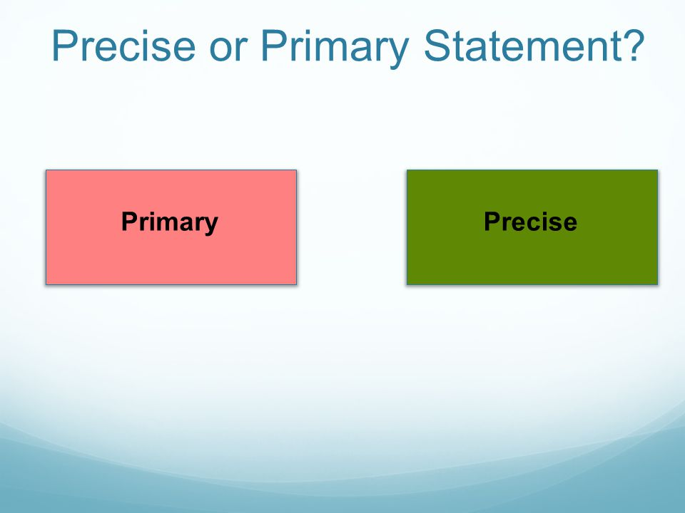 Precise or Primary Statement? PrecisePrimary